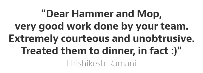 Hammer and Mop shares how our customer Hrishikesh Ramani liked his professional cleaning service, and his kind gesture of treating our cleanup team to dinner!